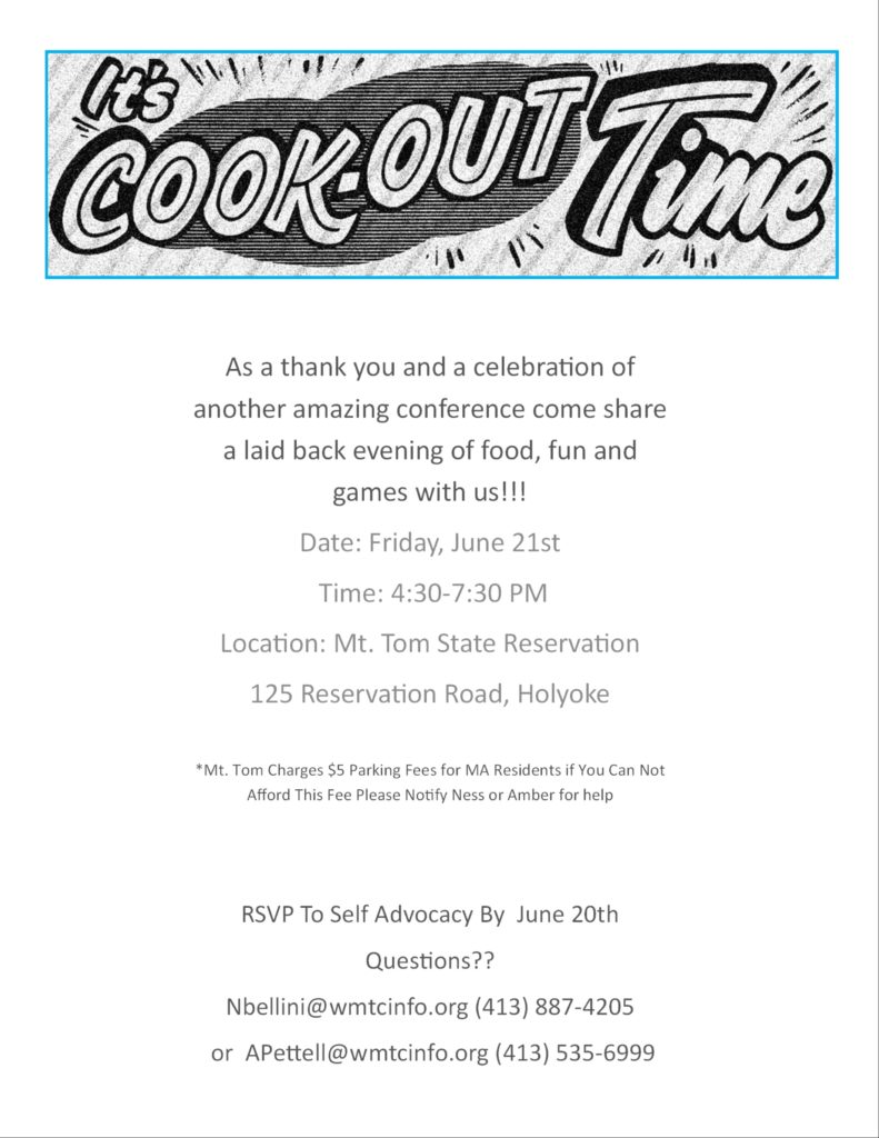 Flyer for cookout (past event) reads: It's cook-out time. As a thank you and a celebration of another amazing conference come share a laid back evening of food, fun, and games with us!!! Date: Friday June 21st 2019 Time: 4:30-7:30 PM Location Mt. Tom State Reservation 125 Reservation Rd Holyoke. Mt Tom charges $5 parking fees for MA residents. If you cannot afford this please notify Ness or Amber for help. RSVP to Self Advocacy by June 20th. Questions?? Nbellini@wmtcinfo.org (413)887-4205 or Apettell@wmtcinfo.org (413)535-6999